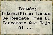 <b>Taiwán</b>: Intensifican Tareas De Rescate Tras El Terremoto Que Deja Al ...