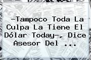 ?Tampoco Toda La Culpa La Tiene El <b>Dólar Today</b>?, Dice Asesor Del ...