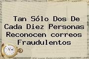 Tan Sólo Dos De Cada Diez Personas Reconocen <b>correos</b> Fraudulentos