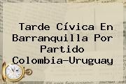 Tarde Cívica En Barranquilla Por <b>partido Colombia</b>-Uruguay
