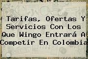 Tarifas, Ofertas Y Servicios Con Los Que <b>Wingo</b> Entrará A Competir En Colombia