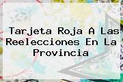 <b>Tarjeta Roja</b> A Las Reelecciones En La Provincia