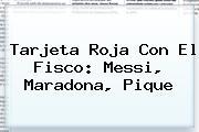 <b>Tarjeta Roja</b> Con El Fisco: Messi, Maradona, Pique