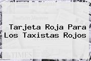 <b>Tarjeta Roja</b> Para Los Taxistas Rojos