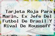 <b>Tarjeta Roja</b> Para Marin, Ex Jefe Del Futbol De Brasil Y Rival De Rousseff
