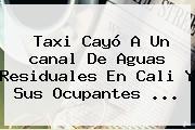Taxi Cayó A Un <b>canal</b> De Aguas Residuales En Cali Y Sus Ocupantes ...