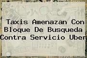 Taxis Amenazan Con Bloque De Busqueda Contra Servicio <b>Uber</b>