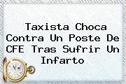 Taxista Choca Contra Un Poste De <b>CFE</b> Tras Sufrir Un Infarto