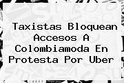 Taxistas Bloquean Accesos A Colombiamoda En Protesta Por <b>Uber</b>