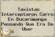 Taxistas Interceptaron Carro En Bucaramanga Pensando Que Era De <b>Uber</b>