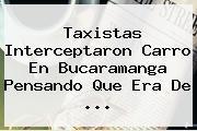 Taxistas Interceptaron Carro En Bucaramanga Pensando Que Era De <b>...</b>