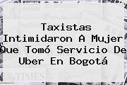 Taxistas Intimidaron A Mujer Que Tomó Servicio De <b>Uber</b> En Bogotá
