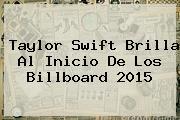 Taylor Swift Brilla Al Inicio De Los <b>Billboard</b> 2015