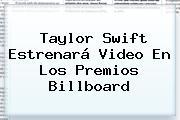 <b>Taylor Swift</b> Estrenará Video En Los Premios Billboard