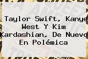 <b>Taylor Swift</b>, Kanye West Y Kim Kardashian, De Nuevo En Polémica