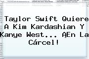 <b>Taylor Swift</b> Quiere A Kim Kardashian Y Kanye West... ¡En La Cárcel!