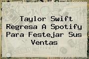 <b>Taylor Swift</b> Regresa A Spotify Para Festejar Sus Ventas