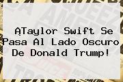¡Taylor Swift Se Pasa Al Lado Oscuro De <b>Donald Trump</b>!