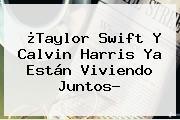 ¿Taylor Swift Y <b>Calvin Harris</b> Ya Están Viviendo Juntos?