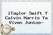 ¿Taylor Swift Y <b>Calvin Harris</b> Ya Viven Juntos?
