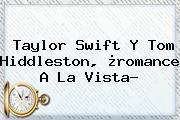 <b>Taylor Swift</b> Y Tom Hiddleston, ¿romance A La Vista?