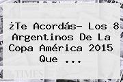 ¿Te Acordás? Los 8 Argentinos De La <b>Copa América 2015</b> Que ...