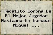 <b>Tecatito Corona</b> Es El Mejor Jugador Mexicano En Europa: Miguel <b>...</b>