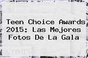 <b>Teen Choice Awards</b> 2015: Las Mejores Fotos De La Gala