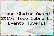 <b>Teen Choice Awards</b> 2015: Todo Sobre El Evento Juvenil