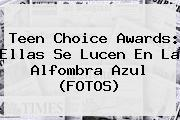 <b>Teen Choice Awards</b>: Ellas Se Lucen En La Alfombra Azul (FOTOS)