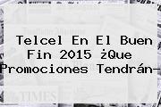 <b>Telcel</b> En El <b>Buen Fin</b> 2015 ¿Que Promociones Tendrán?