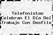 Telefonistas Celebran El <b>Día Del Trabajo</b> Con Desfile