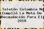 <b>Teletón Colombia</b> No Cumplió La Meta De Recaudación Para El <b>2018</b>