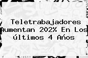 <b>Teletrabajadores</b> Aumentan 202% En Los últimos 4 Años