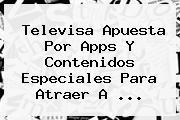 <b>Televisa</b> Apuesta Por Apps Y Contenidos Especiales Para Atraer A <b>...</b>