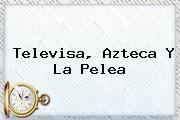 <b>Televisa</b>, Azteca Y La Pelea