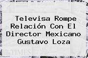 Televisa Rompe Relación Con El Director Mexicano <b>Gustavo Loza</b>