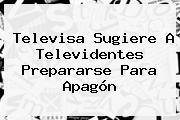 <b>Televisa</b> Sugiere A Televidentes Prepararse Para Apagón