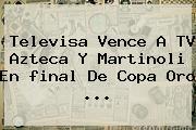 Televisa Vence A TV Azteca Y Martinoli En <b>final</b> De <b>Copa Oro</b> <b>...</b>