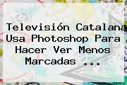 Televisión Catalana Usa Photoshop Para Hacer Ver Menos Marcadas ...