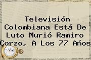 Televisión Colombiana Está De Luto Murió <b>Ramiro Corzo</b>, A Los 77 Años