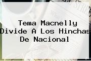 Tema Macnelly Divide A Los Hinchas De <b>Nacional</b>