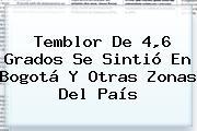 <b>Temblor</b> De 4,6 Grados Se Sintió En <b>Bogotá</b> Y Otras Zonas Del País