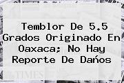 <b>Temblor</b> De 5.5 Grados Originado En Oaxaca; No Hay Reporte De Daños
