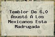 <b>Temblor</b> De 6.0 Asustó A Los Mexicanos Esta Madrugada