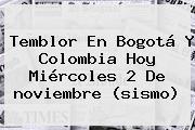 Temblor En Bogotá Y Colombia Hoy Miércoles 2 De <b>noviembre</b> (sismo)