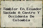 <b>Temblor</b> En Ecuador Sacude A Centro Y Occidente De Colombia