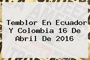 <b>Temblor</b> En Ecuador Y Colombia 16 De Abril De 2016