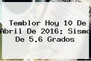 <b>Temblor</b> Hoy <b>10 De Abril</b> De <b>2016</b>: <b>Sismo</b> De 5.6 Grados