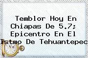 <b>Temblor Hoy</b> En Chiapas De 5.7; Epicentro En El Istmo De Tehuantepec